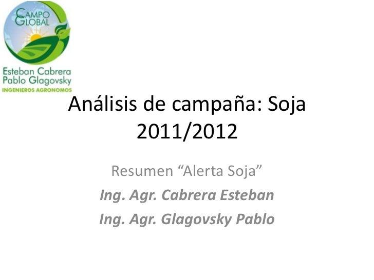 "Análisis de campaña: Soja        2011/2012     Resumen ""Alerta Soja""   Ing. Agr. Cabrera Esteban   Ing. Agr. Glagovsky Pablo"