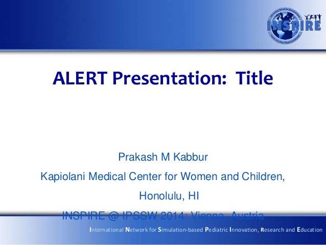ALERT Presentation: Title Prakash M Kabbur Kapiolani Medical Center for Women and Children, Honolulu, HI INSPIRE @ IPSSW 2...