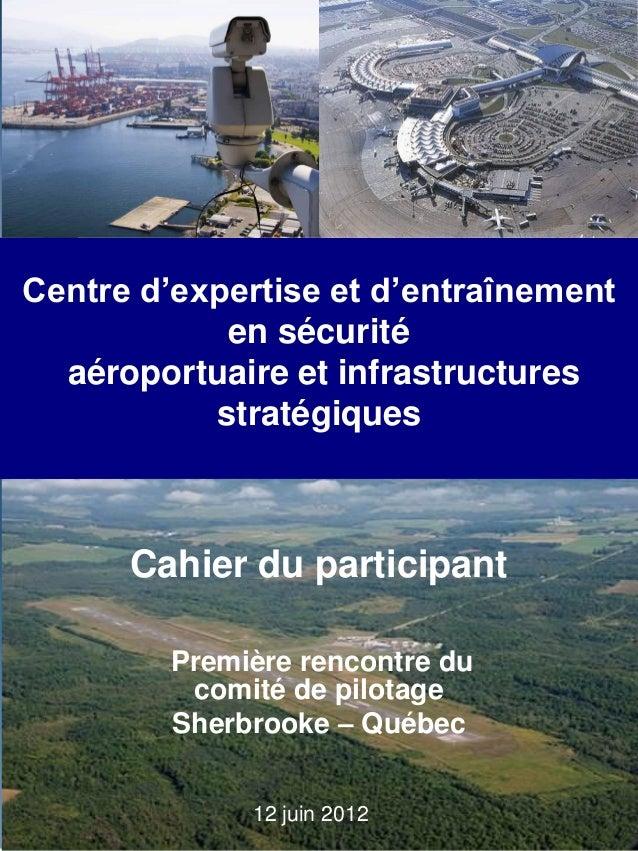 12 juin 2012 Centre d'expertise et d'entraînement en sécurité aéroportuaire et infrastructures stratégiques Première renco...