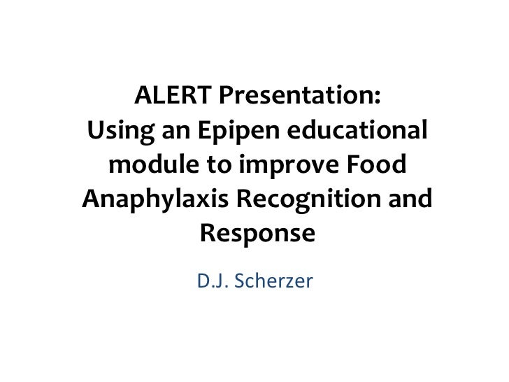 ALERT Presentation: Using an Epipen educational module to improve Food Anaphylaxis Recognition and Response D.J. Scherzer