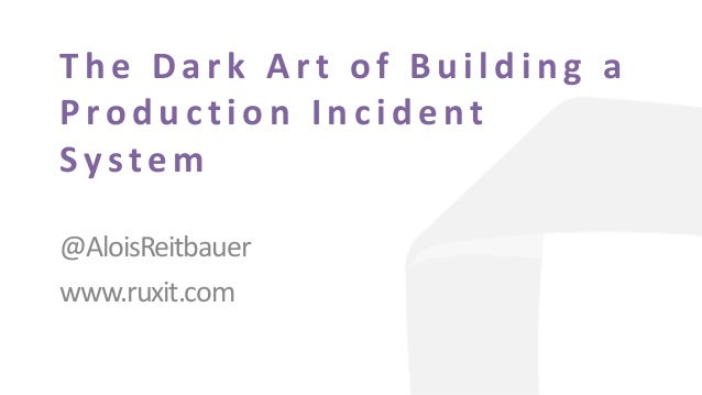 The Dark Art of Building a Production Incide nt Syste m @AloisReitbauer www.ruxit.com