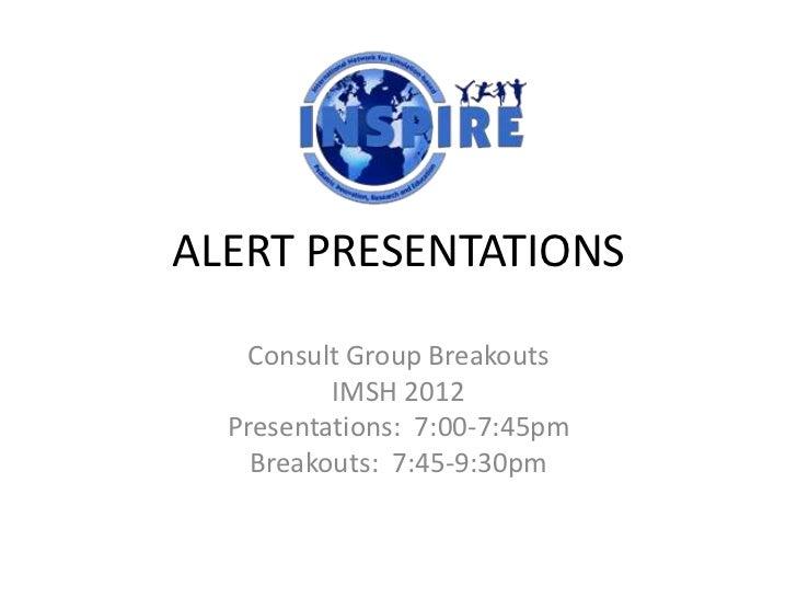 ALERT PRESENTATIONS    Consult Group Breakouts          IMSH 2012  Presentations: 7:00-7:45pm    Breakouts: 7:45-9:30pm