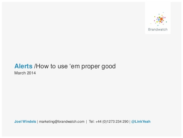 Alerts /How to use 'em proper good Joel Windels | marketing@brandwatch.com | Tel: +44 (0)1273 234 290 | @LinkYeah March 20...