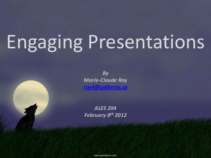 Engaging Presentations               By        Marie-Claude Roy        roy4@ualberta.ca            ALES 204        Februar...