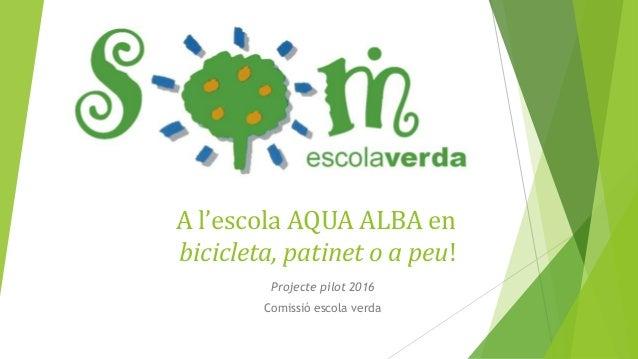 A l'escola AQUA ALBA en bicicleta, patinet o a peu! Projecte pilot 2016 Comissió escola verda