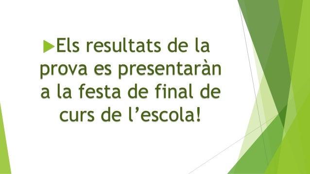 Els resultats de la prova es presentaràn a la festa de final de curs de l'escola!