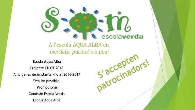 A l'escola AQUA ALBA en bicicleta, patinet o a peu! Escola Aqua Alba Projecte PILOT 2016 Amb ganes de implantar-ho al 2016...