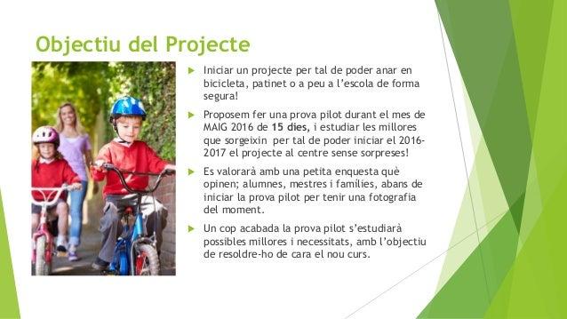 Objectiu del Projecte  Iniciar un projecte per tal de poder anar en bicicleta, patinet o a peu a l'escola de forma segura...