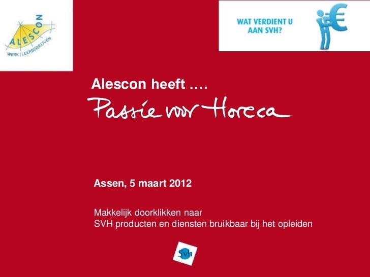 Alescon heeft ….Assen, 5 maart 2012Makkelijk doorklikken naarSVH producten en diensten bruikbaar bij het opleiden