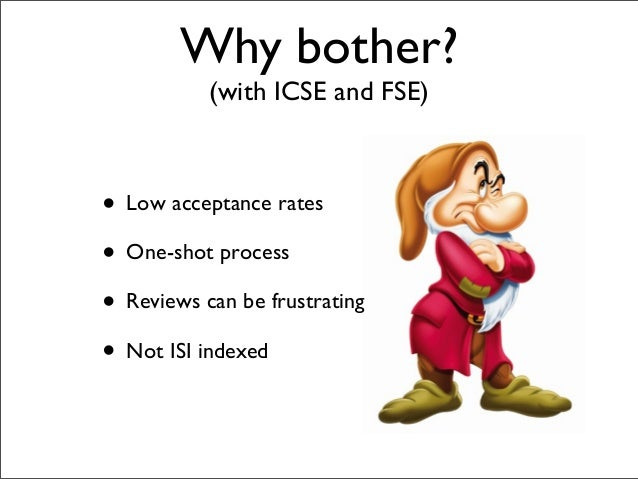 Why bother? (with ICSE and FSE) • Low acceptance rates • One-shot process • Reviews can be frustrating • Not ISI indexed