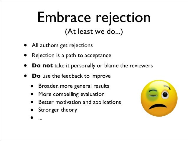 Embrace rejection • All authors get rejections • Rejection is a path to acceptance • Do not take it personally or blame th...