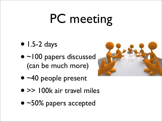 PC meeting •1.5-2 days •~100 papers discussed (can be much more) •~40 people present •>> 100k air travel miles •~50% paper...
