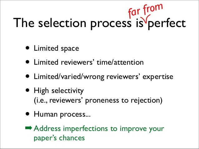 The selection process is perfect • Limited space • Limited reviewers' time/attention • Limited/varied/wrong reviewers' exp...