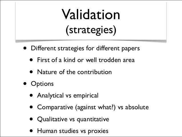 Validation (strategies) • Different strategies for different papers • First of a kind or well trodden area • Nature of the...