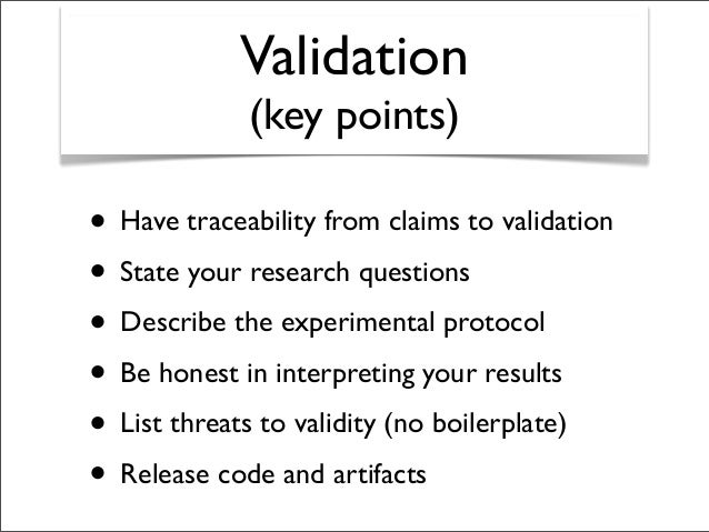 Validation (key points) • Have traceability from claims to validation • State your research questions • Describe the exper...