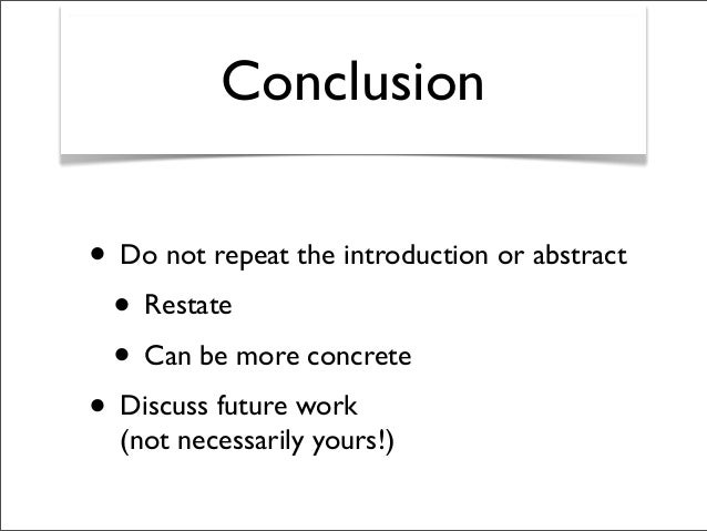 Conclusion • Do not repeat the introduction or abstract • Restate • Can be more concrete • Discuss future work (not necess...