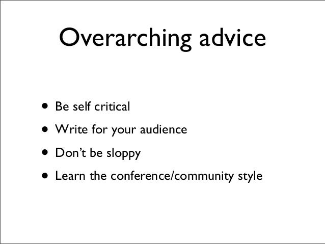 Overarching advice • Be self critical • Write for your audience • Don't be sloppy • Learn the conference/community style