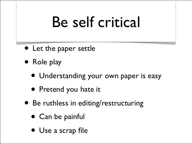 Be self critical • Let the paper settle • Role play • Understanding your own paper is easy • Pretend you hate it • Be ruth...