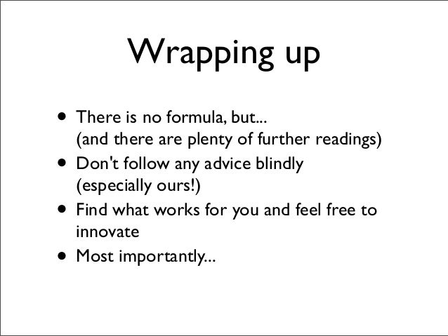 Wrapping up • There is no formula, but... (and there are plenty of further readings) • Don't follow any advice blindly (es...