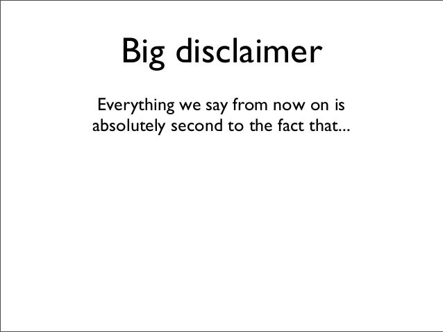Big disclaimer Everything we say from now on is absolutely second to the fact that...