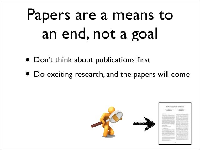 • Don't think about publications first • Do exciting research Papers are a means to an end, not a goal , and the papers wil...