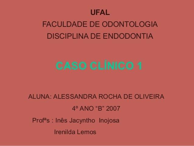 UFAL    FACULDADE DE ODONTOLOGIA      DISCIPLINA DE ENDODONTIA         CASO CLÍNICO 1ALUNA: ALESSANDRA ROCHA DE OLIVEIRA  ...