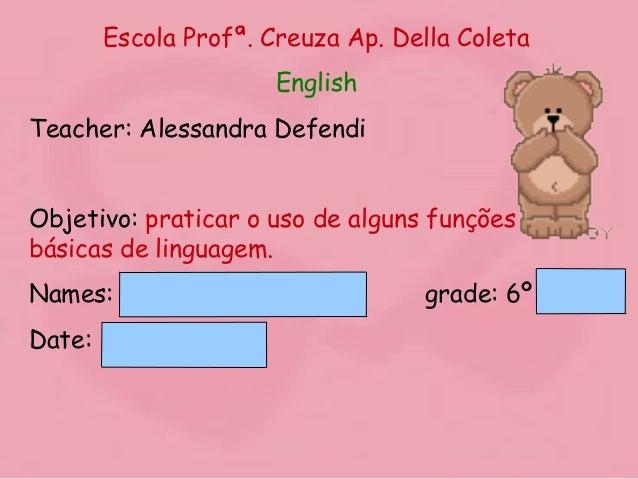 Escola Profª. Creuza Ap. Della Coleta English Teacher: Alessandra Defendi Objetivo: praticar o uso de alguns funções básic...