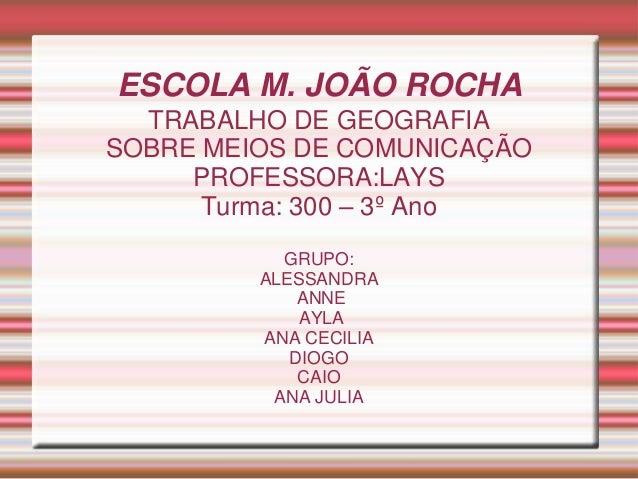 ESCOLA M. JOÃO ROCHA TRABALHO DE GEOGRAFIA SOBRE MEIOS DE COMUNICAÇÃO PROFESSORA:LAYS Turma: 300 – 3º Ano GRUPO: ALESSANDR...