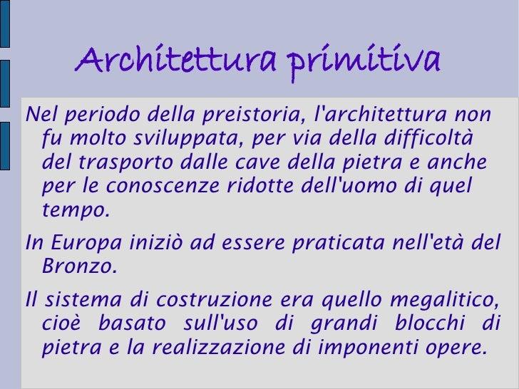 Architettura primitivaNel periodo della preistoria, larchitettura non fu molto sviluppata, per via della difficoltà del tr...