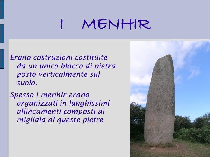 I     MENHIRErano costruzioni costituite  da un unico blocco di pietra  posto verticalmente sul  suolo.Spesso i menhir era...