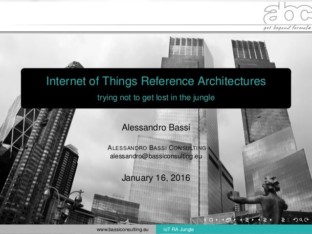 Internet of Things Reference Architectures trying not to get lost in the jungle Alessandro Bassi ALESSANDRO BASSI CONSULTI...