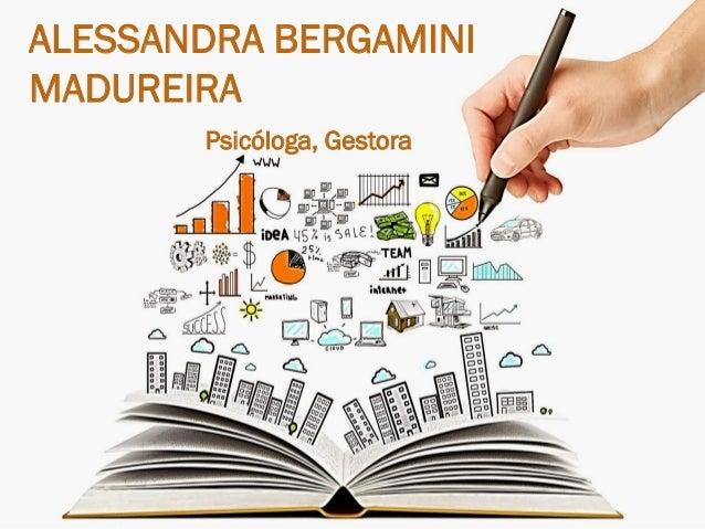 ALESSANDRA BERGAMINI MADUREIRA Psicóloga, Gestora