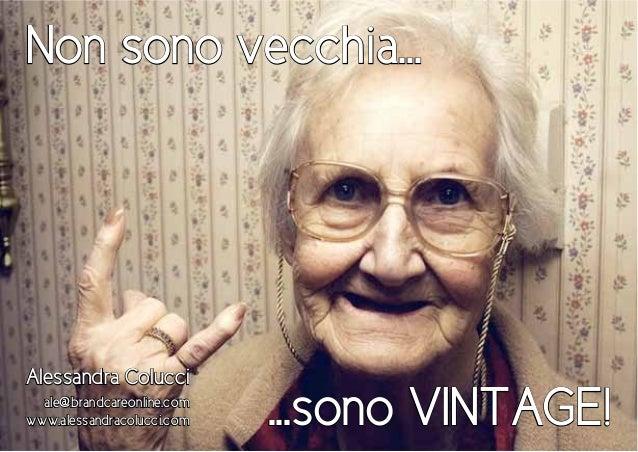 Non sono vecchia... Alessandra Colucci ale@brandcareonline.com www.alessandracolucci.com ...sono VINTAGE!