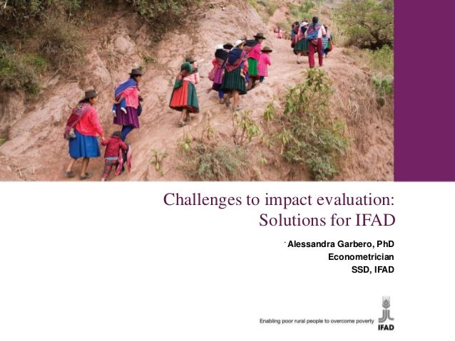 Challenges to impact evaluation:             Solutions for IFAD                Alessandra Garbero, PhD                   ...