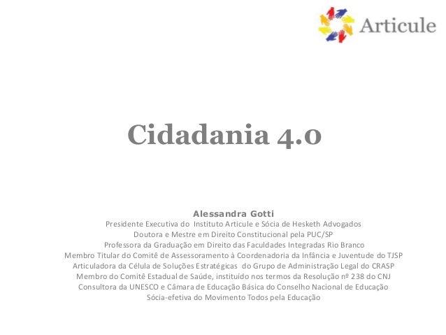 Cidadania 4.0 Alessandra Gotti Presidente Executiva do Instituto Articule e Sócia de Hesketh Advogados Doutora e Mestre em...