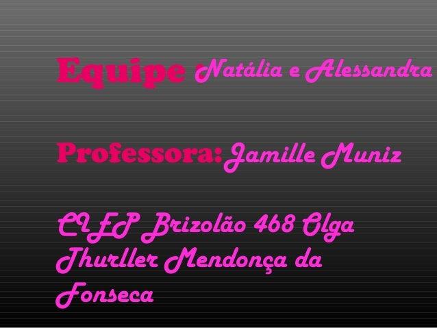 Equipe : Professora:Jamille Muniz CIEP Brizolão 468 Olga Thurller Mendonça da Fonseca Natália e Alessandra