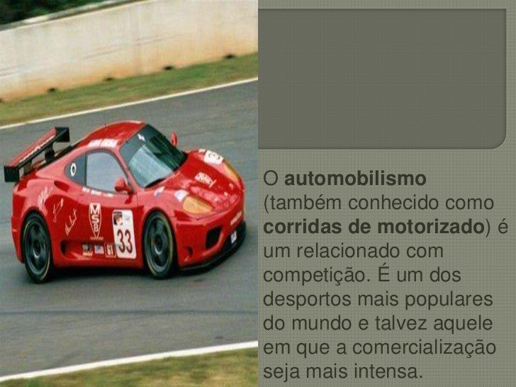 O automobilismo (também conhecido como corridas de motorizado) é um relacionado com competição. É um dos desportos mais po...