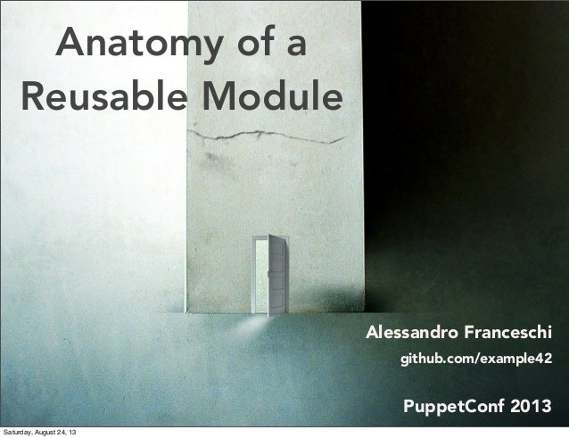 Anatomy of a Reusable Module Alessandro Franceschi github.com/example42 PuppetConf 2013 Saturday, August 24, 13