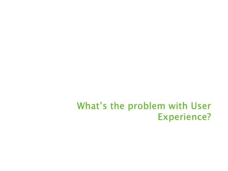 What's the problem with User                 Experience?