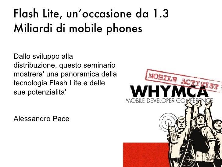 Flash Lite, un'occasione da 1.3 Miliardi di mobile phones Dallo sviluppo alla distribuzione, questo seminario mostrera' un...