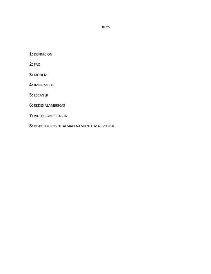 """TIC""""S1: DEFINICION2: FAX3: MODEM4: IMPRESORAS5: ESCANER6: REDES ALAMBRICAS7: VIDEO CONFERENCIA8: DISPOSOTIVOS DE ALMACENAM..."""