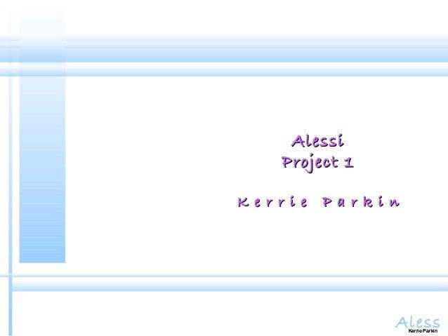 AlessKerrie Parkin AlessiAlessi Project 1Project 1 K e r r i e P a r k i nK e r r i e P a r k i n Kerrie Parkin