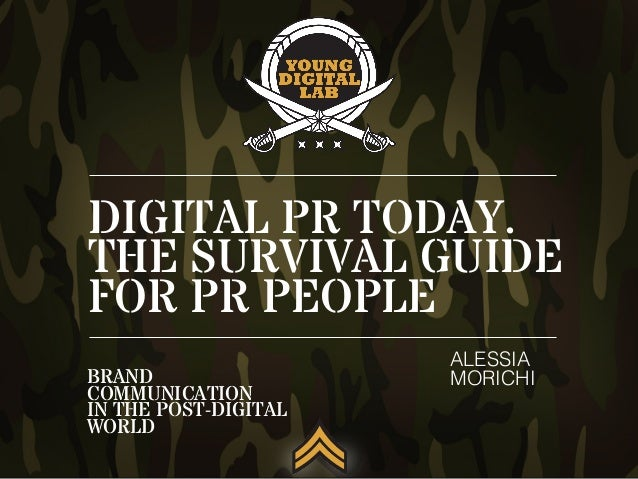DIGITAL PR TODAY. THE SURVIVAL GUIDE FOR PR PEOPLE ALESSIA! MORICHI!BRAND COMMUNICATION IN THE POST-DIGITAL WORLD
