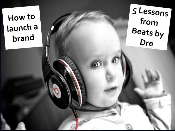 5 Lessons from Beats by Dre <br />How to launch a brand <br />