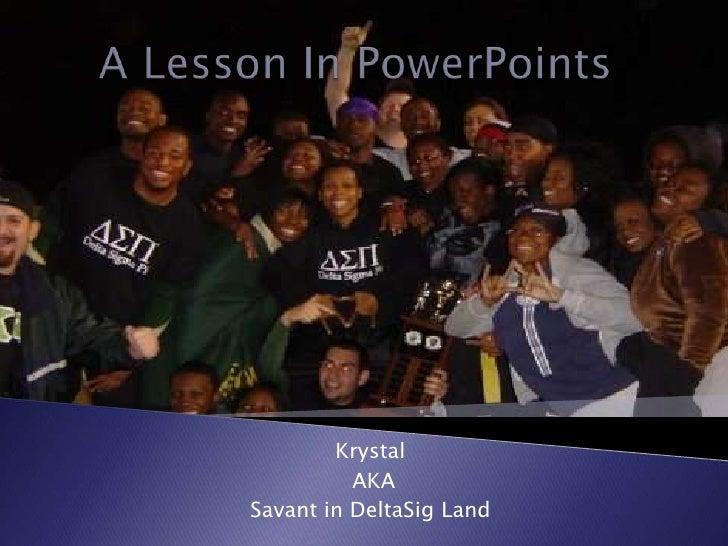 A Lesson In PowerPoints<br />Krystal<br /> AKA<br />Savant in DeltaSig Land<br />