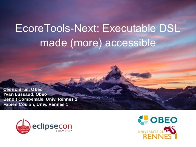 EcoreTools-Next: Executable DSL made (more) accessible Cédric Brun, Obeo Yvan Lussaud, Obeo Benoit Combemale, Univ. Rennes...