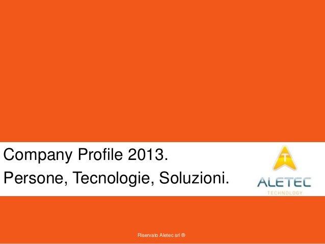 Riservato Aletec srl ® Company Profile 2013. Persone, Tecnologie, Soluzioni.