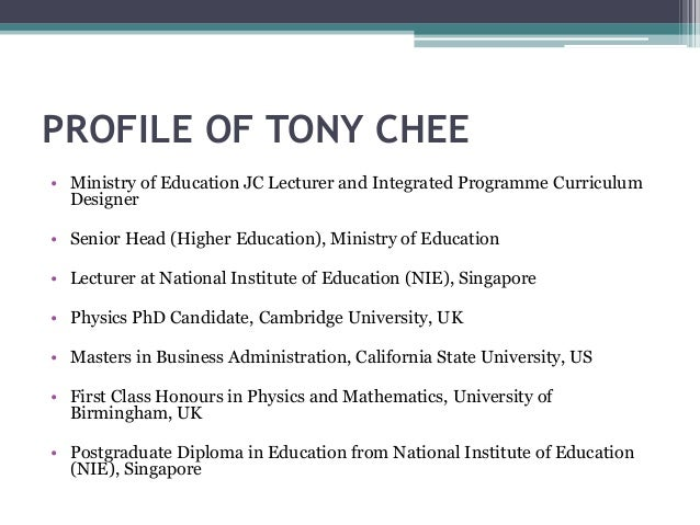 PROFILE OF TONY CHEE • Ministry of Education JC Lecturer and Integrated Programme Curriculum Designer • Senior Head (Highe...