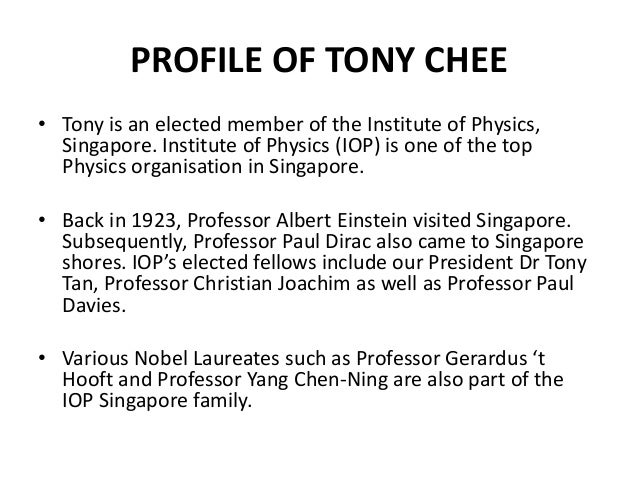 PROFILE OF TONY CHEE • Tony is an elected member of the Institute of Physics, Singapore. Institute of Physics (IOP) is one...