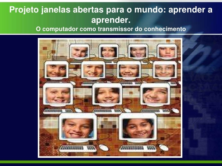 Projeto janelas abertas para o mundo: aprender a                    aprender.      O computador como transmissor do conhec...